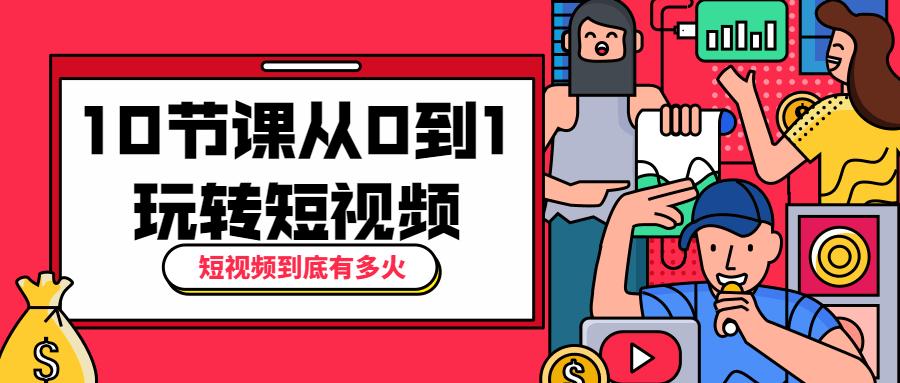 [sy1]10节课从0到1玩转短视频插图
